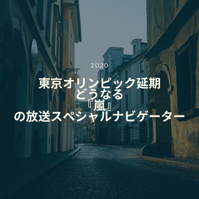 東京オリンピク延期 どうなる嵐の放送スペシャルナビゲーター