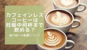 カフェインレスコーヒーは妊娠中何杯まで飲める?味や体への影響について