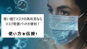 使い捨てマスクの再利用ならマスク取替パッドが便利!使い方を伝授!
