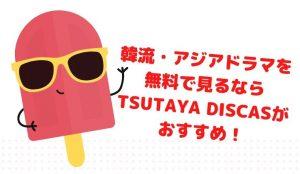 韓流・アジアドラマのフル動画を無料視聴する方法は?おすすめTSUTAYA DISCASのサービス&料金詳細