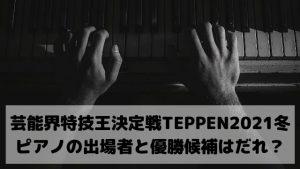 芸能界特技王決定戦TEPPEN2021冬ピアノの出場者と優勝候補はだれ?前回チャンピオンハラミちゃんが有力!
