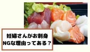 妊娠中はどうしてお刺身を食べてはいけないの?妊婦さんが生魚を食べた時に起こるかもしれないリスクに...